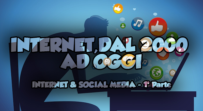 Internet, dal 2000 ad oggi | Internet & Social Media – 1° parte