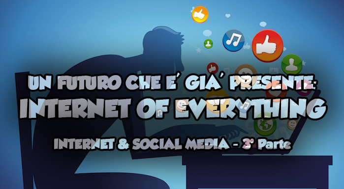 Un futuro che é già presente: Internet of Everything | Internet & Social Media – 3° Parte
